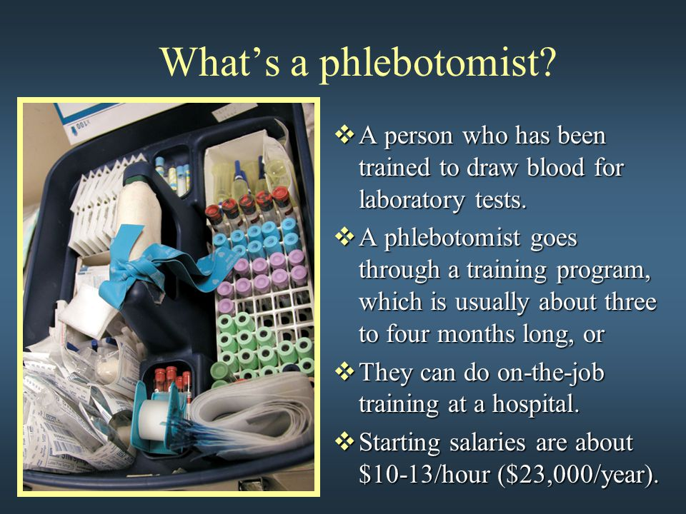 What's a phlebotomist?  A person who has been trained to draw blood for laboratory tests.  A phlebotomist goes through a training program, which is