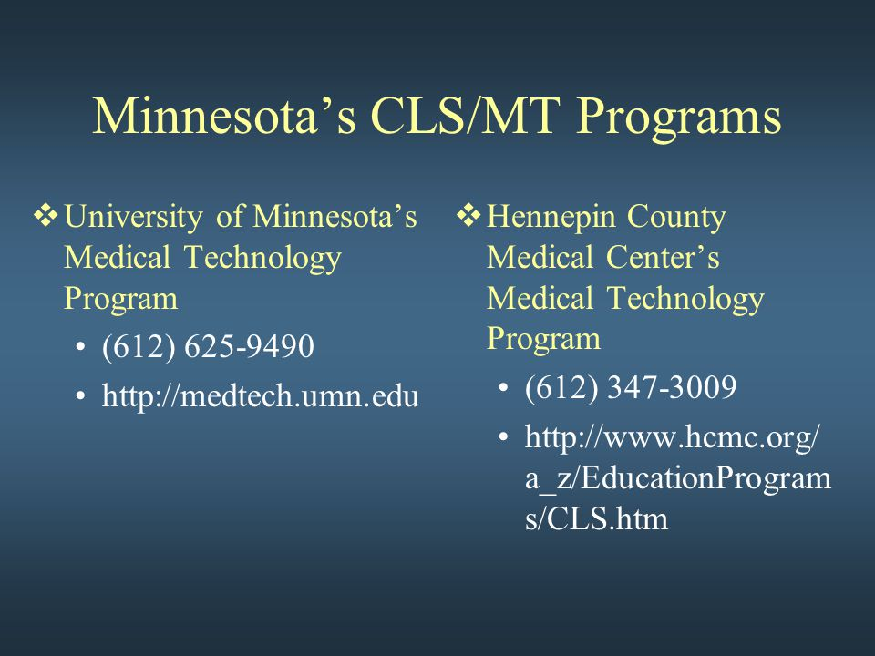 Minnesota's CLS/MT Programs  University of Minnesota's Medical Technology Program (612) 625-9490 http://medtech.umn.edu  Hennepin County Medical Center's Medical Technology Program (612) 347-3009 http://www.hcmc.org/ a_z/EducationProgram s/CLS.htm