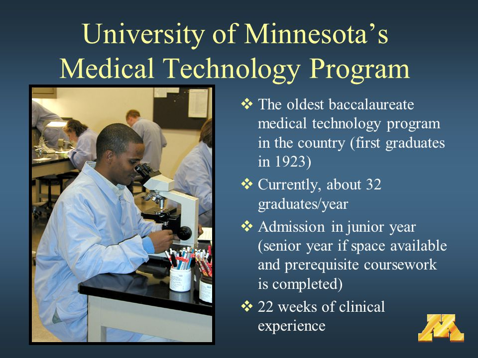 University of Minnesota's Medical Technology Program  The oldest baccalaureate medical technology program in the country (first graduates in 1923)  Currently, about 32 graduates/year  Admission in junior year (senior year if space available and prerequisite coursework is completed)  22 weeks of clinical experience