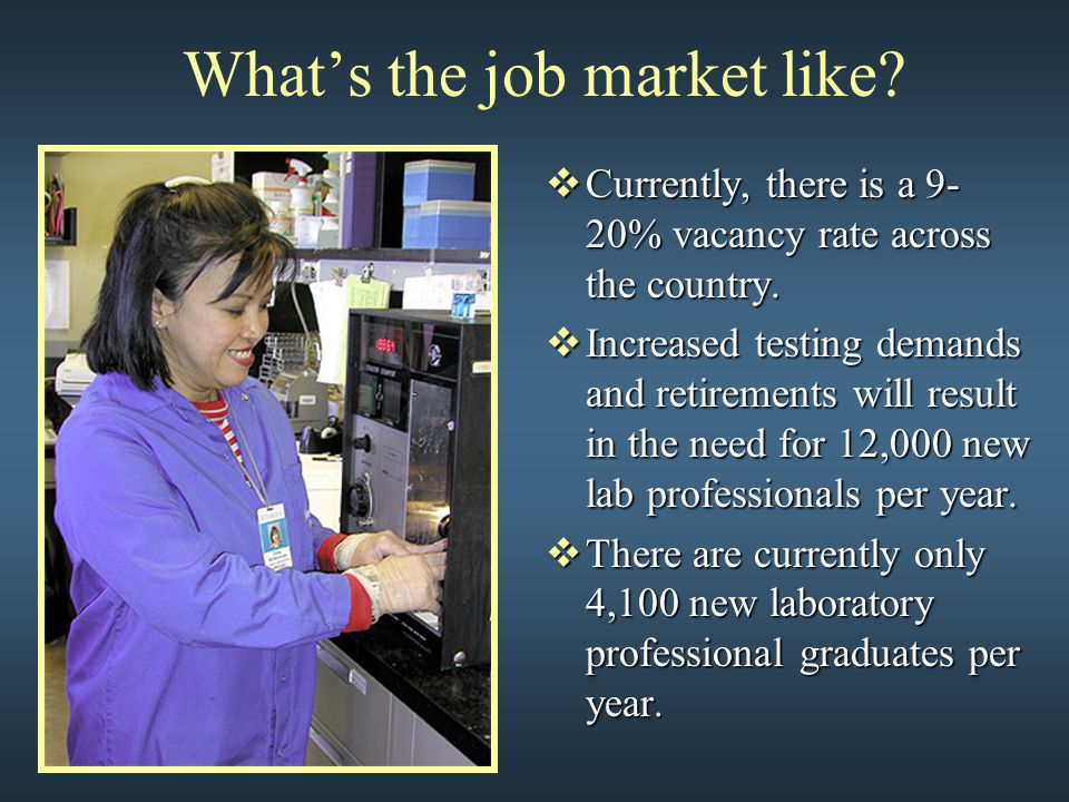 What's the job market like?  Currently, there is a 9- 20% vacancy rate across the country.  Increased testing demands and retirements will result in