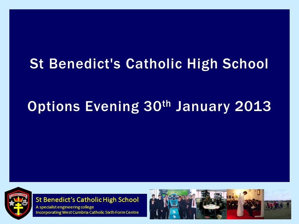 St Benedict's Catholic High School A specialist engineering college Incorporating West Cumbria Catholic Sixth Form Centre St Benedict s Catholic High School Options Evening 30 th January 2013