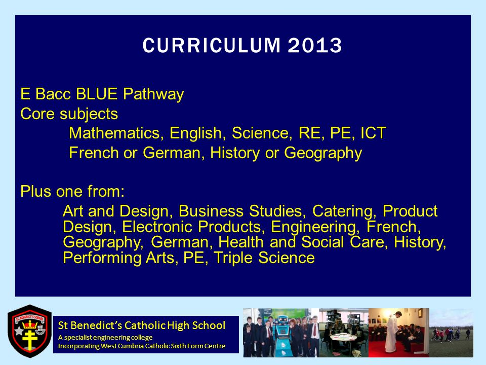 St Benedict's Catholic High School A specialist engineering college Incorporating West Cumbria Catholic Sixth Form Centre CURRICULUM 2013 E Bacc BLUE Pathway Core subjects Mathematics, English, Science, RE, PE, ICT French or German, History or Geography Plus one from: Art and Design, Business Studies, Catering, Product Design, Electronic Products, Engineering, French, Geography, German, Health and Social Care, History, Performing Arts, PE, Triple Science