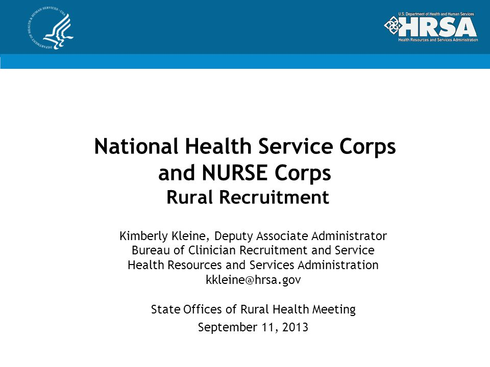 National Health Service Corps and NURSE Corps Rural Recruitment Kimberly Kleine, Deputy Associate Administrator Bureau of Clinician Recruitment and Service Health Resources and Services Administration kkleine@hrsa.gov State Offices of Rural Health Meeting September 11, 2013