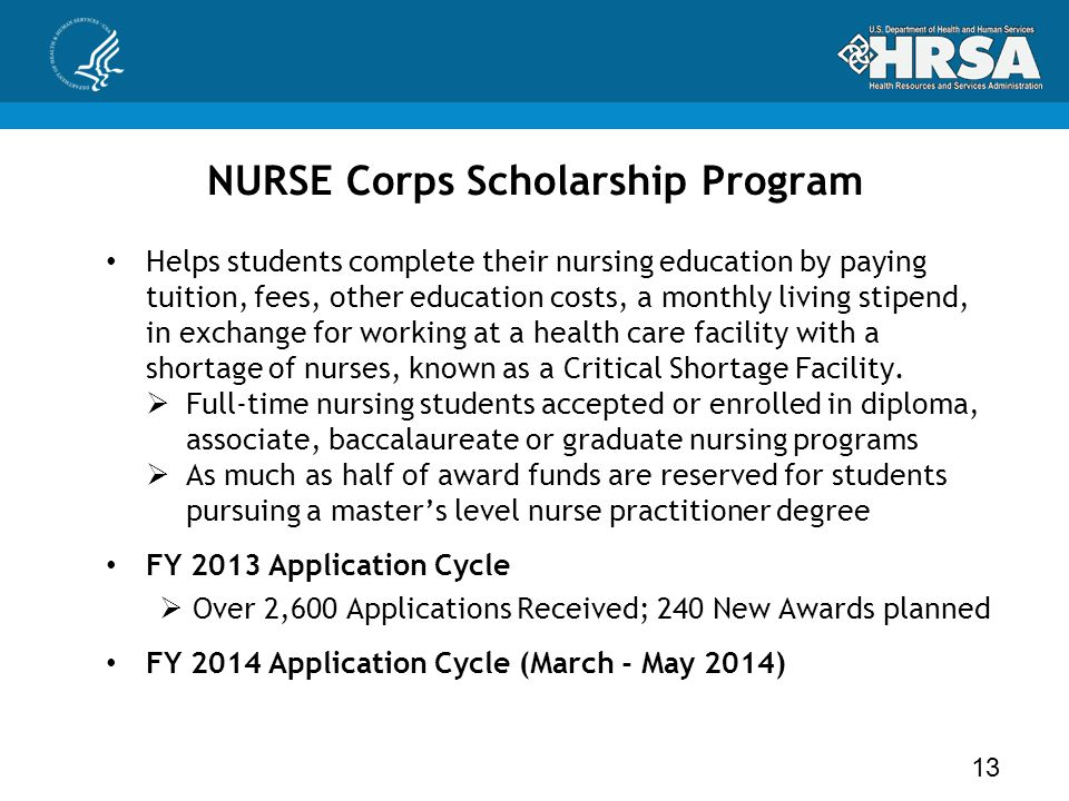 NURSE Corps Scholarship Program Helps students complete their nursing education by paying tuition, fees, other education costs, a monthly living stipend, in exchange for working at a health care facility with a shortage of nurses, known as a Critical Shortage Facility.