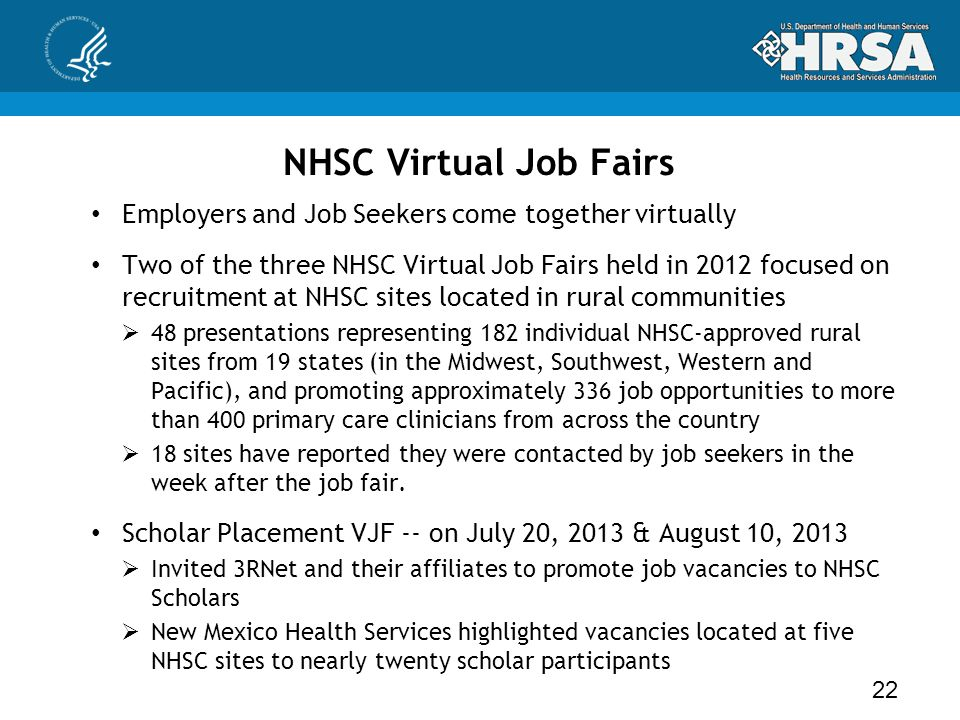 NHSC Virtual Job Fairs Employers and Job Seekers come together virtually Two of the three NHSC Virtual Job Fairs held in 2012 focused on recruitment at NHSC sites located in rural communities  48 presentations representing 182 individual NHSC-approved rural sites from 19 states (in the Midwest, Southwest, Western and Pacific), and promoting approximately 336 job opportunities to more than 400 primary care clinicians from across the country  18 sites have reported they were contacted by job seekers in the week after the job fair.