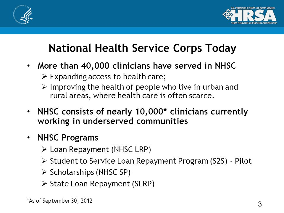 National Health Service Corps Today More than 40,000 clinicians have served in NHSC  Expanding access to health care;  Improving the health of people who live in urban and rural areas, where health care is often scarce.