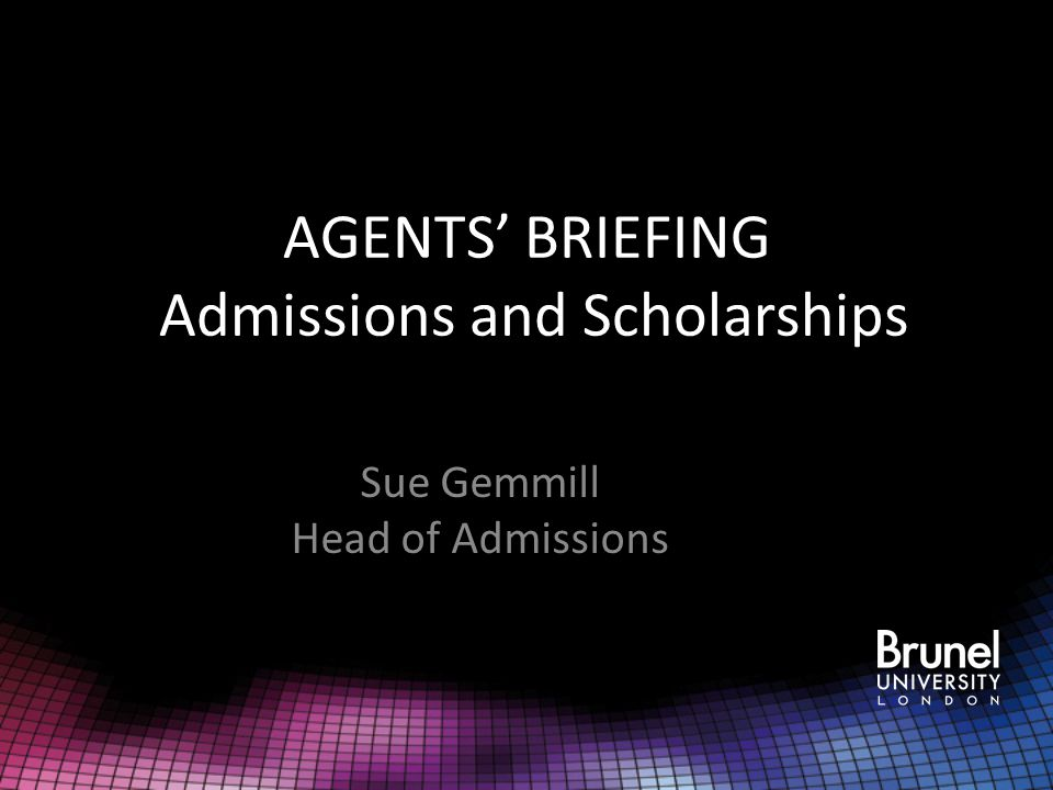 AGENTS' BRIEFING Admissions and Scholarships Sue Gemmill Head of Admissions