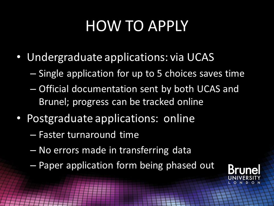 HOW TO APPLY Undergraduate applications: via UCAS – Single application for up to 5 choices saves time – Official documentation sent by both UCAS and Brunel; progress can be tracked online Postgraduate applications: online – Faster turnaround time – No errors made in transferring data – Paper application form being phased out