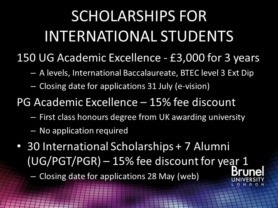 SCHOLARSHIPS FOR INTERNATIONAL STUDENTS 150 UG Academic Excellence - £3,000 for 3 years – A levels, International Baccalaureate, BTEC level 3 Ext Dip – Closing date for applications 31 July (e-vision) PG Academic Excellence – 15% fee discount – First class honours degree from UK awarding university – No application required 30 International Scholarships + 7 Alumni (UG/PGT/PGR) – 15% fee discount for year 1 – Closing date for applications 28 May (web)