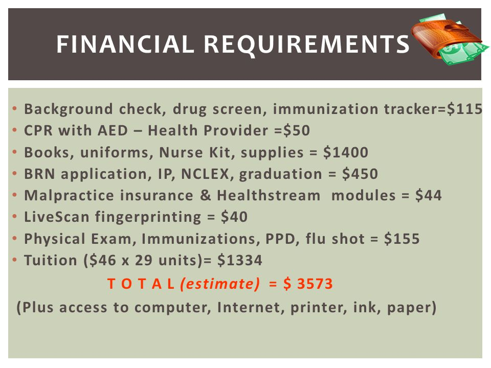 Background check, drug screen, immunization tracker=$115 CPR with AED – Health Provider =$50 Books, uniforms, Nurse Kit, supplies = $1400 BRN applicat