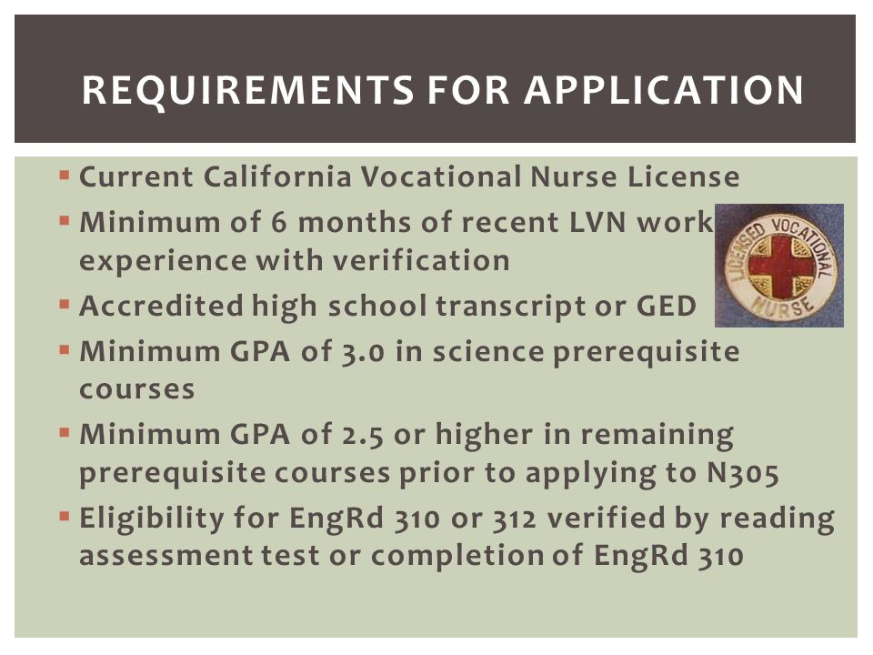  Current California Vocational Nurse License  Minimum of 6 months of recent LVN work experience with verification  Accredited high school transcrip