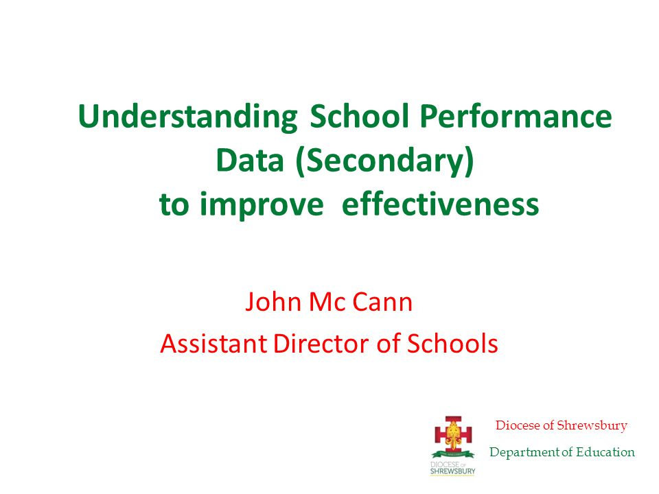 Understanding School Performance Data (Secondary) to improve effectiveness John Mc Cann Assistant Director of Schools Diocese of Shrewsbury Department of Education