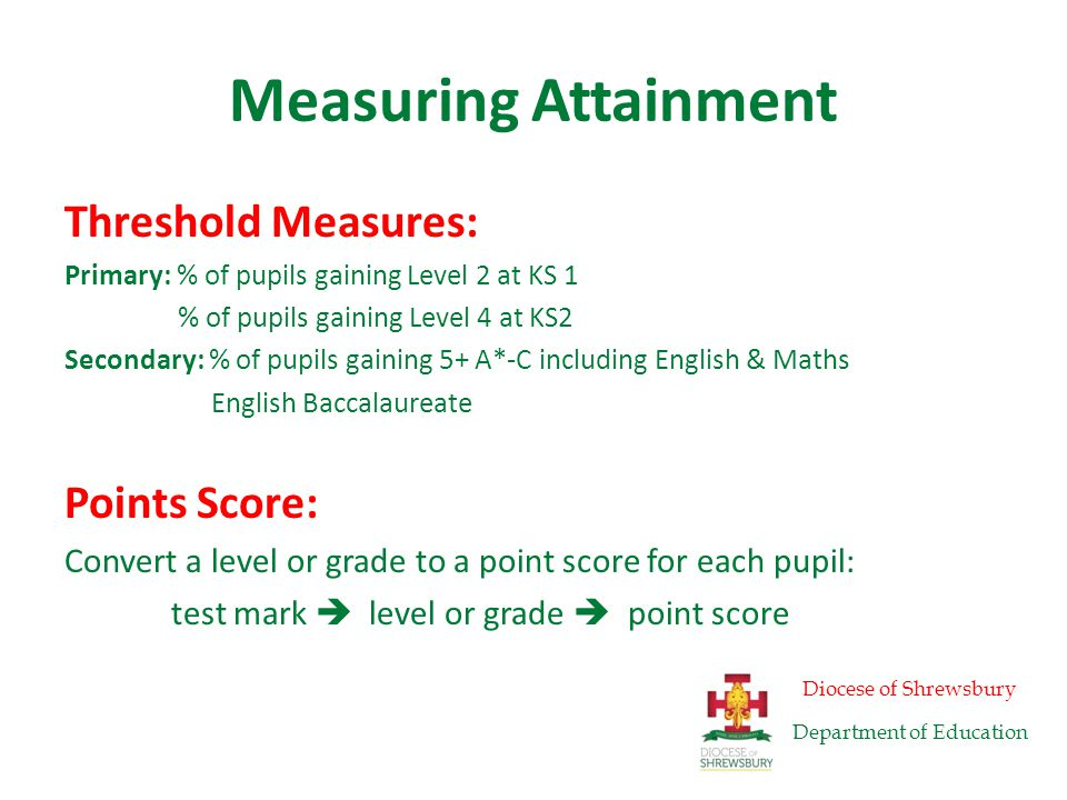Measuring Attainment Threshold Measures: Primary: % of pupils gaining Level 2 at KS 1 % of pupils gaining Level 4 at KS2 Secondary: % of pupils gaining 5+ A*-C including English & Maths English Baccalaureate Points Score: Convert a level or grade to a point score for each pupil: test mark  level or grade  point score Diocese of Shrewsbury Department of Education