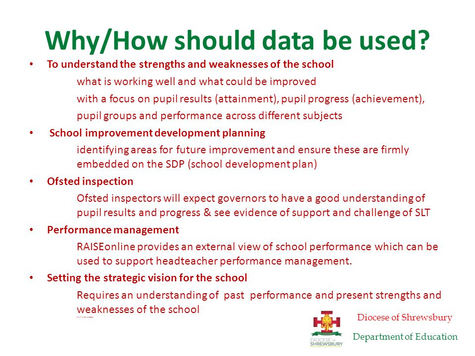Aims for today's session To understand main sources of data for governors FFT ( Ficher Family Trust bands) & target setting To look at RAISEonline analyses – and identify six key questions that school governors should ask To be familiar with key analyses in RAISEonline To be aware of the general health warnings regarding, data, league tables, and target setting Diocese of Shrewsbury Department of Education