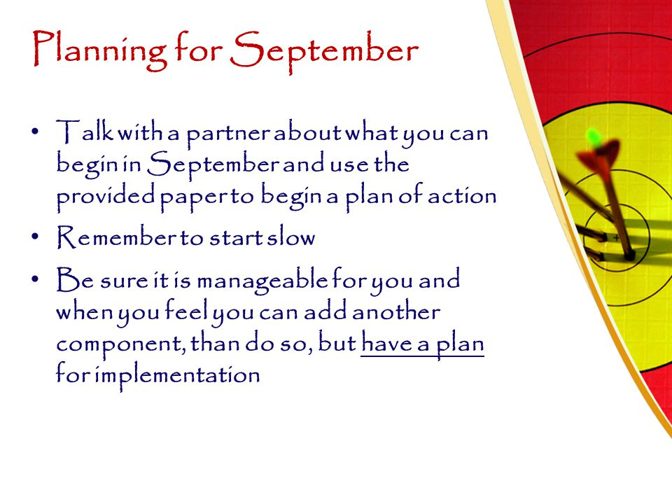 Planning for September Talk with a partner about what you can begin in September and use the provided paper to begin a plan of action Remember to star