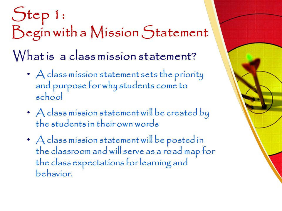 Step 1: Begin with a Mission Statement What is a class mission statement? A class mission statement sets the priority and purpose for why students com
