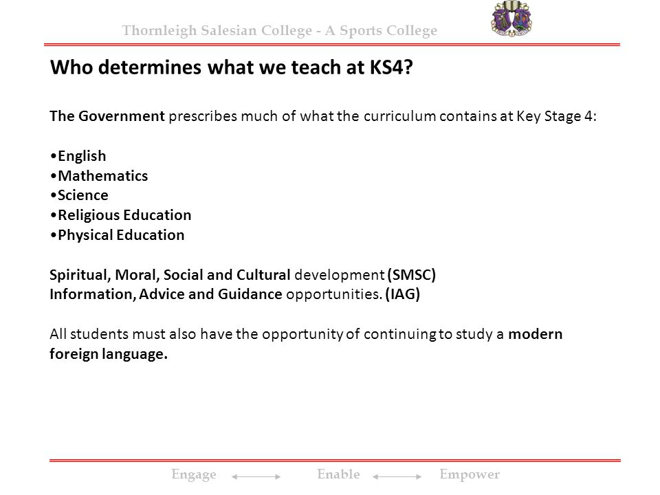 Engage Enable Empower Thornleigh Salesian College - A Sports College Who determines what we teach at KS4? The Government prescribes much of what the c