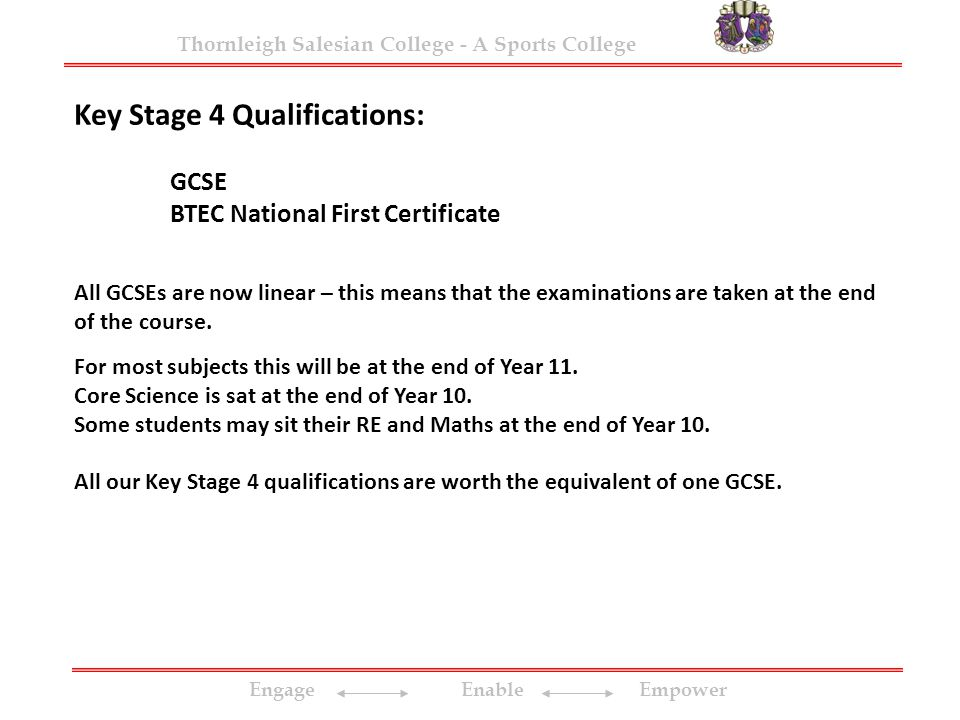 Engage Enable Empower Thornleigh Salesian College - A Sports College Key Stage 4 Qualifications: GCSE BTEC National First Certificate All GCSEs are now linear – this means that the examinations are taken at the end of the course.