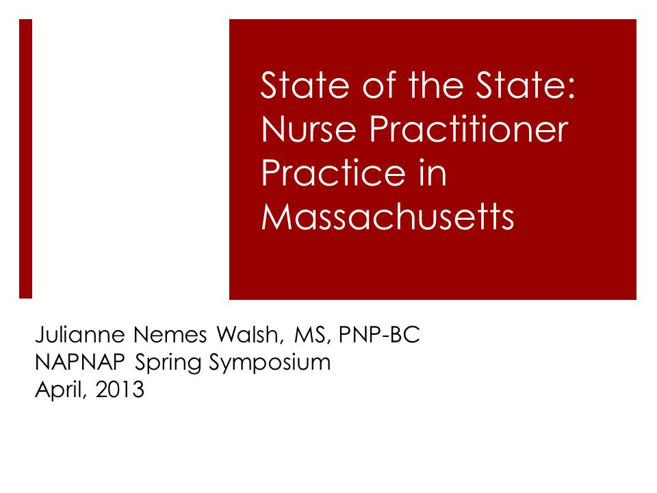 Julianne Nemes Walsh, MS, PNP-BC NAPNAP Spring Symposium April, 2013 State of the State: Nurse Practitioner Practice in Massachusetts