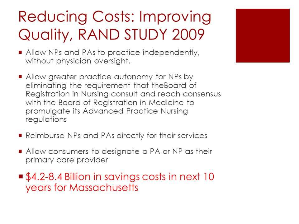 Reducing Costs: Improving Quality, RAND STUDY 2009  Allow NPs and PAs to practice independently, without physician oversight.  Allow greater practic