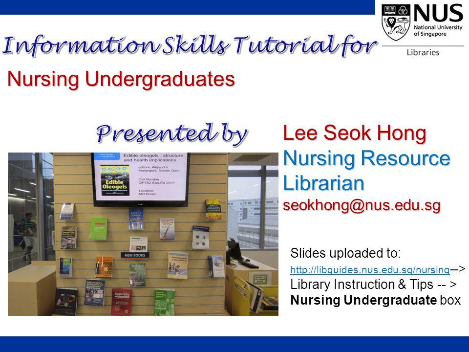 Slides uploaded to: http://libguides.nus.edu.sg/nursing --> http://libguides.nus.edu.sg/nursing Library Instruction & Tips -- > Nursing Undergraduate box Lee Seok Hong Nursing Resource Librarian seokhong@nus.edu.sg Nursing Undergraduates