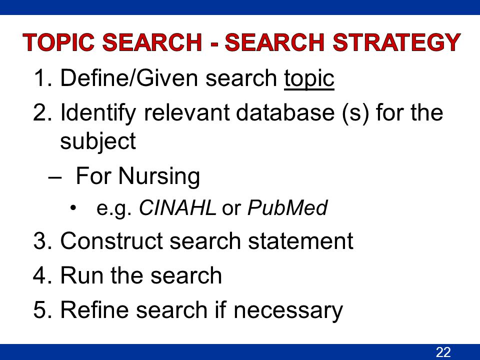 1.Define/Given search topic 2.Identify relevant database (s) for the subject –For Nursing e.g. CINAHL or PubMed 3.Construct search statement 4.Run the