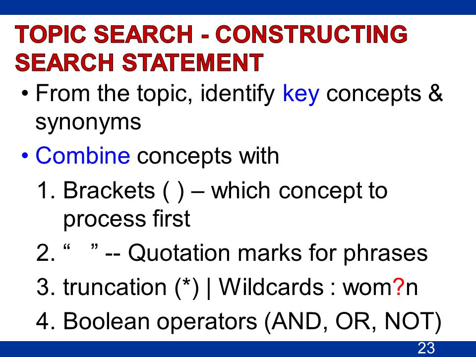 "From the topic, identify key concepts & synonyms Combine concepts with 1.Brackets ( ) – which concept to process first 2."" "" -- Quotation marks for ph"