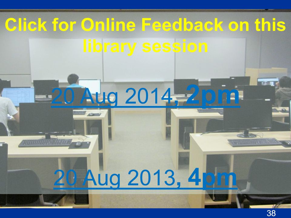 Click for Online Feedback on this library session 20 Aug 2014, 2pm 20 Aug 2013, 4pm 38