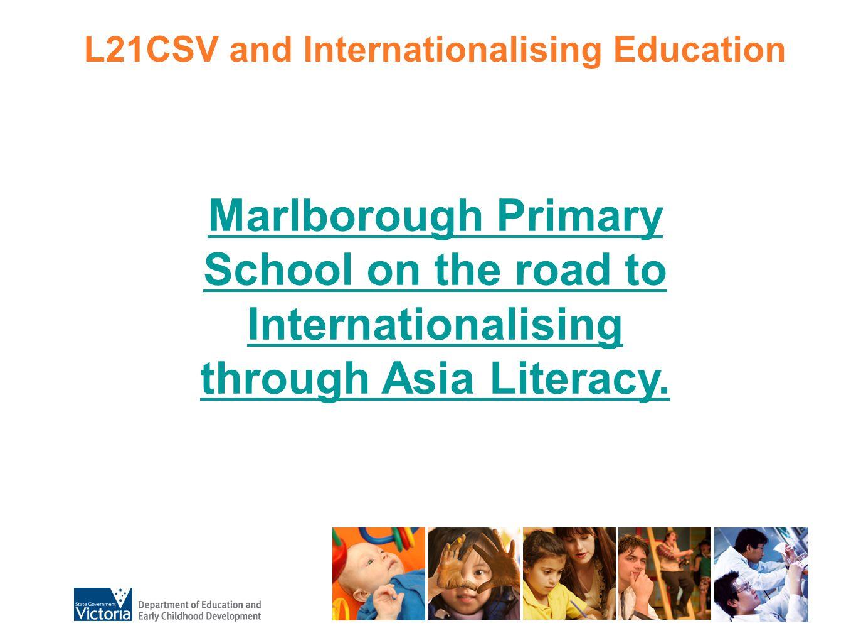 L21CSV and Internationalising Education Marlborough Primary School on the road to Internationalising through Asia Literacy.