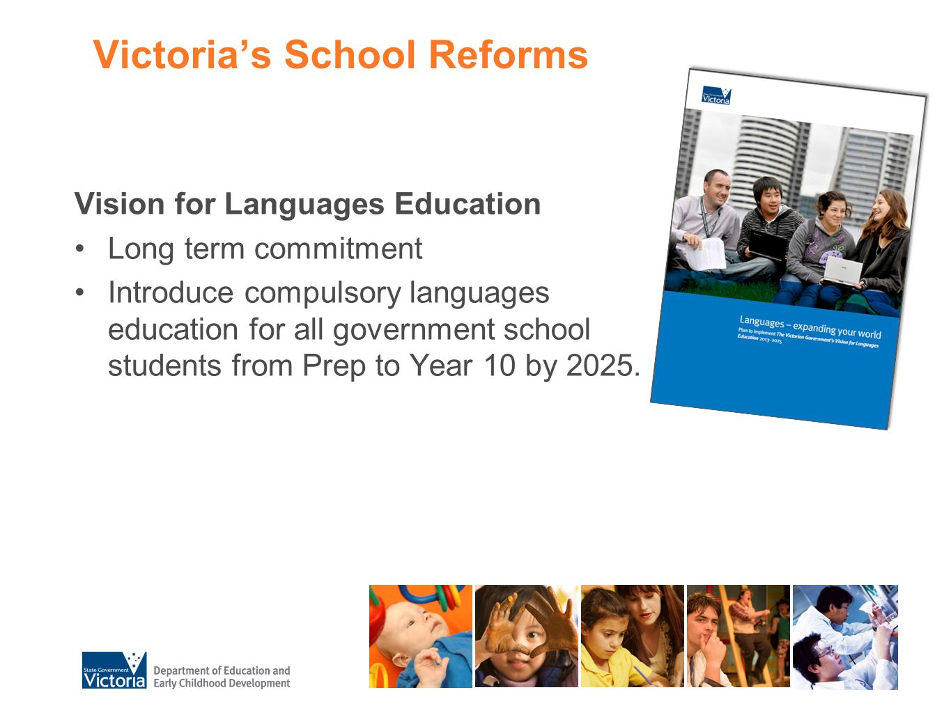 Victoria's School Reforms Vision for Languages Education Long term commitment Introduce compulsory languages education for all government school stude