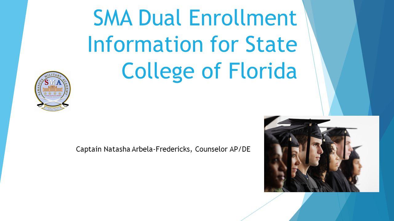 SMA Dual Enrollment Information for State College of Florida Captain Natasha Arbela-Fredericks, Counselor AP/DE