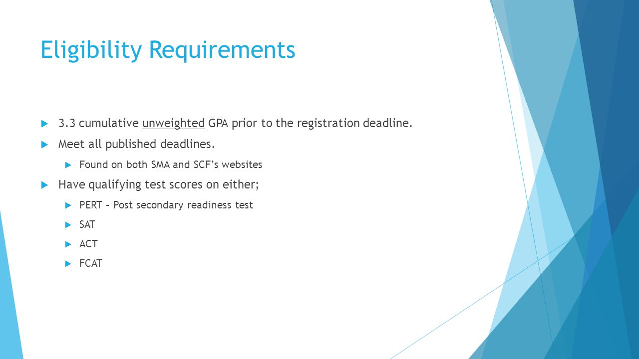 Eligibility Requirements  3.3 cumulative unweighted GPA prior to the registration deadline.  Meet all published deadlines.  Found on both SMA and S
