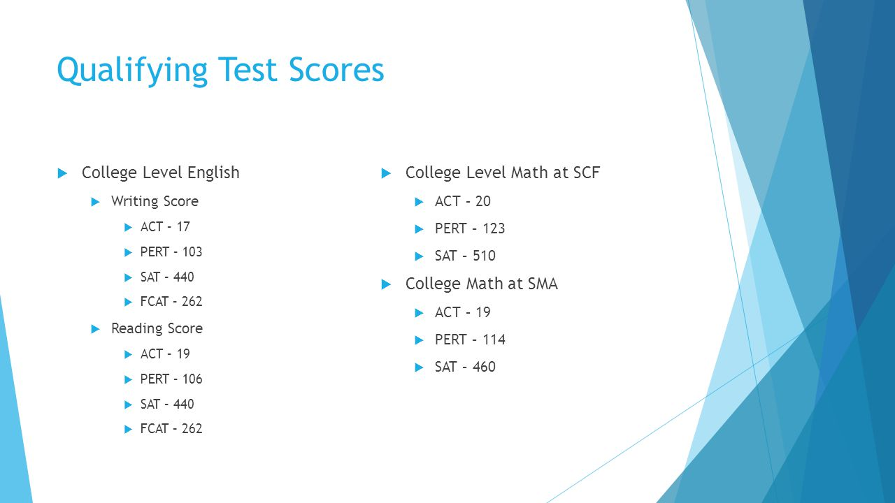 Qualifying Test Scores  College Level English  Writing Score  ACT – 17  PERT – 103  SAT – 440  FCAT – 262  Reading Score  ACT – 19  PERT – 106  SAT – 440  FCAT – 262  College Level Math at SCF  ACT – 20  PERT – 123  SAT – 510  College Math at SMA  ACT – 19  PERT – 114  SAT – 460