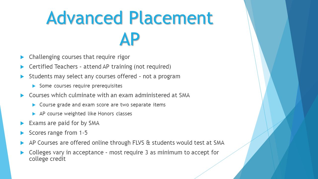Advanced Placement AP  Challenging courses that require rigor  Certified Teachers – attend AP training (not required)  Students may select any courses offered – not a program  Some courses require prerequisites  Courses which culminate with an exam administered at SMA  Course grade and exam score are two separate items  AP course weighted like Honors classes  Exams are paid for by SMA  Scores range from 1-5  AP Courses are offered online through FLVS & students would test at SMA  Colleges vary in acceptance – most require 3 as minimum to accept for college credit