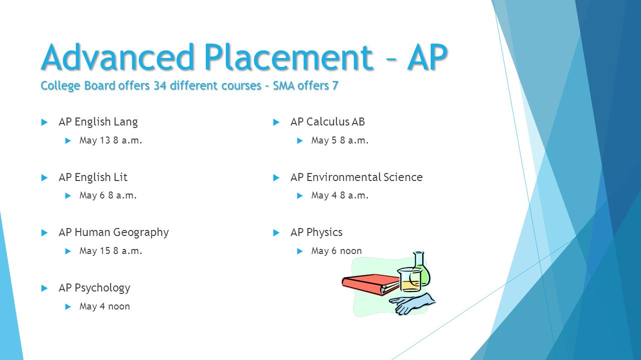 Advanced Placement – AP College Board offers 34 different courses – SMA offers 7  AP English Lang  May 13 8 a.m.  AP English Lit  May 6 8 a.m.  A