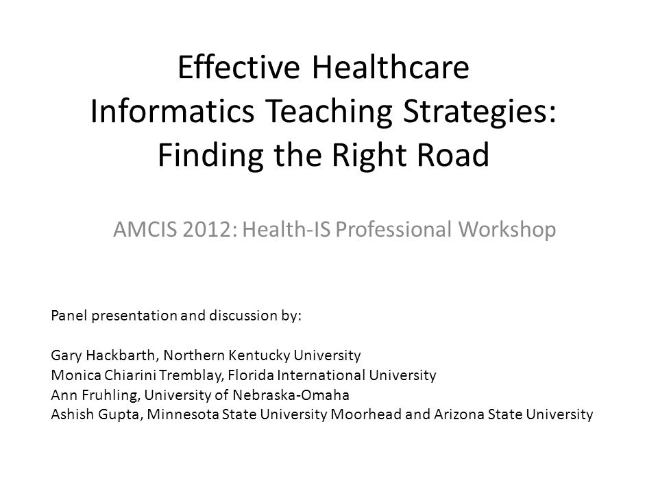 Effective Healthcare Informatics Teaching Strategies: Finding the Right Road AMCIS 2012: Health-IS Professional Workshop Panel presentation and discussion by: Gary Hackbarth, Northern Kentucky University Monica Chiarini Tremblay, Florida International University Ann Fruhling, University of Nebraska-Omaha Ashish Gupta, Minnesota State University Moorhead and Arizona State University