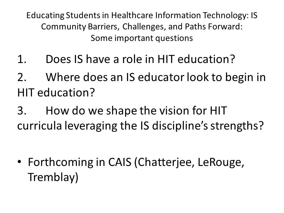 Educating Students in Healthcare Information Technology: IS Community Barriers, Challenges, and Paths Forward: Some important questions 1.Does IS have a role in HIT education.