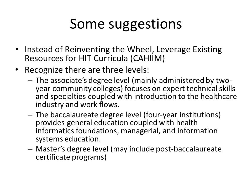 Some suggestions Instead of Reinventing the Wheel, Leverage Existing Resources for HIT Curricula (CAHIIM) Recognize there are three levels: – The associate's degree level (mainly administered by two- year community colleges) focuses on expert technical skills and specialties coupled with introduction to the healthcare industry and work flows.