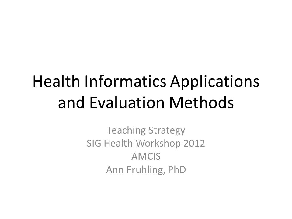 Health Informatics Applications and Evaluation Methods Teaching Strategy SIG Health Workshop 2012 AMCIS Ann Fruhling, PhD