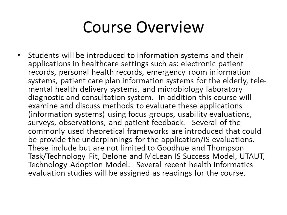 Course Overview Students will be introduced to information systems and their applications in healthcare settings such as: electronic patient records, personal health records, emergency room information systems, patient care plan information systems for the elderly, tele- mental health delivery systems, and microbiology laboratory diagnostic and consultation system.