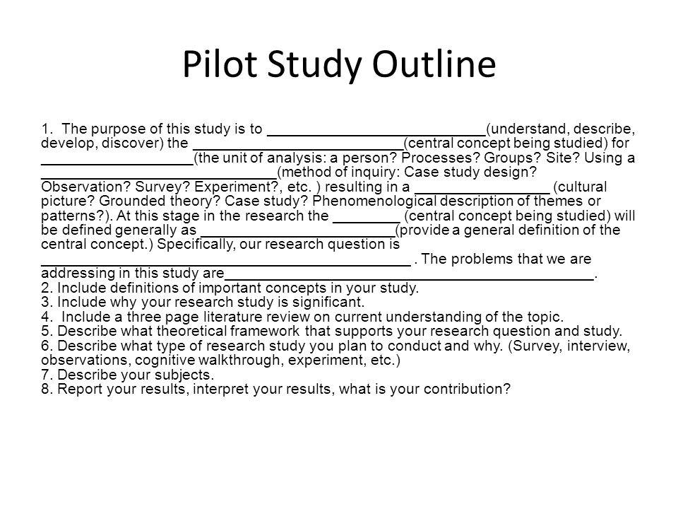 Pilot Study Outline 1. The purpose of this study is to __________________________(understand, describe, develop, discover) the _______________________