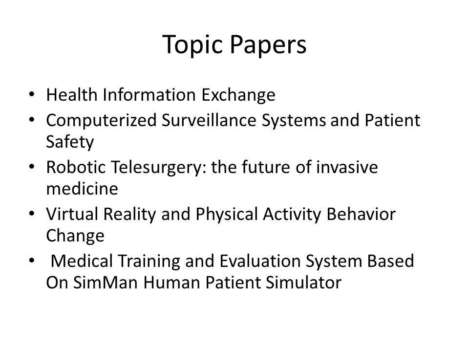 Topic Papers Health Information Exchange Computerized Surveillance Systems and Patient Safety Robotic Telesurgery: the future of invasive medicine Virtual Reality and Physical Activity Behavior Change Medical Training and Evaluation System Based On SimMan Human Patient Simulator