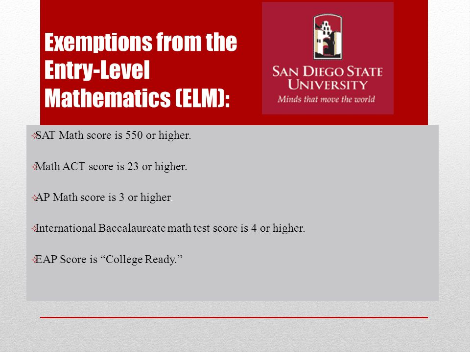 Exemptions from the Entry-Level Mathematics (ELM):  SAT Math score is 550 or higher.  Math ACT score is 23 or higher.  AP Math score is 3 or higher