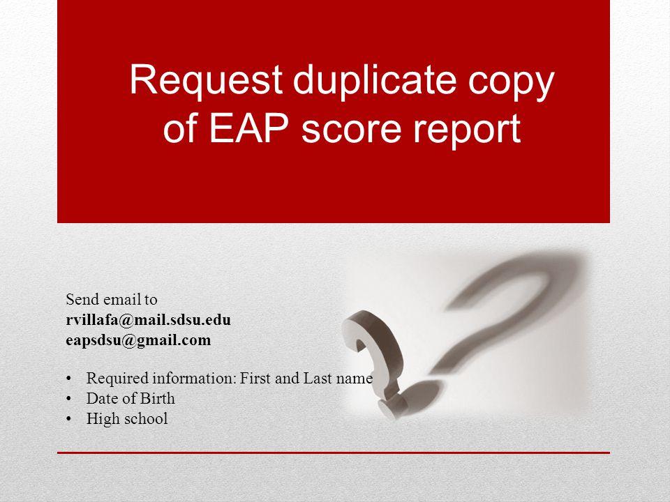 Request duplicate copy of EAP score report Send email to rvillafa@mail.sdsu.edu eapsdsu@gmail.com Required information: First and Last name Date of Birth High school