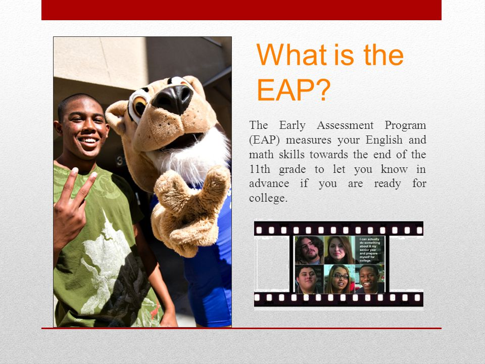 What is the EAP? The Early Assessment Program (EAP) measures your English and math skills towards the end of the 11th grade to let you know in advance