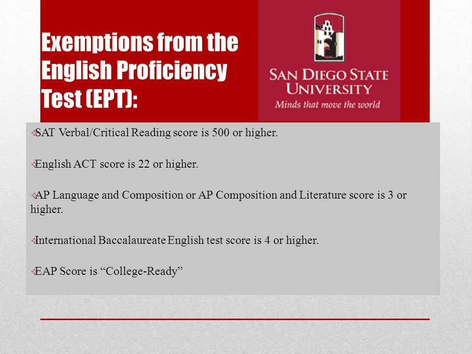 Exemptions from the English Proficiency Test (EPT):  SAT Verbal/Critical Reading score is 500 or higher.