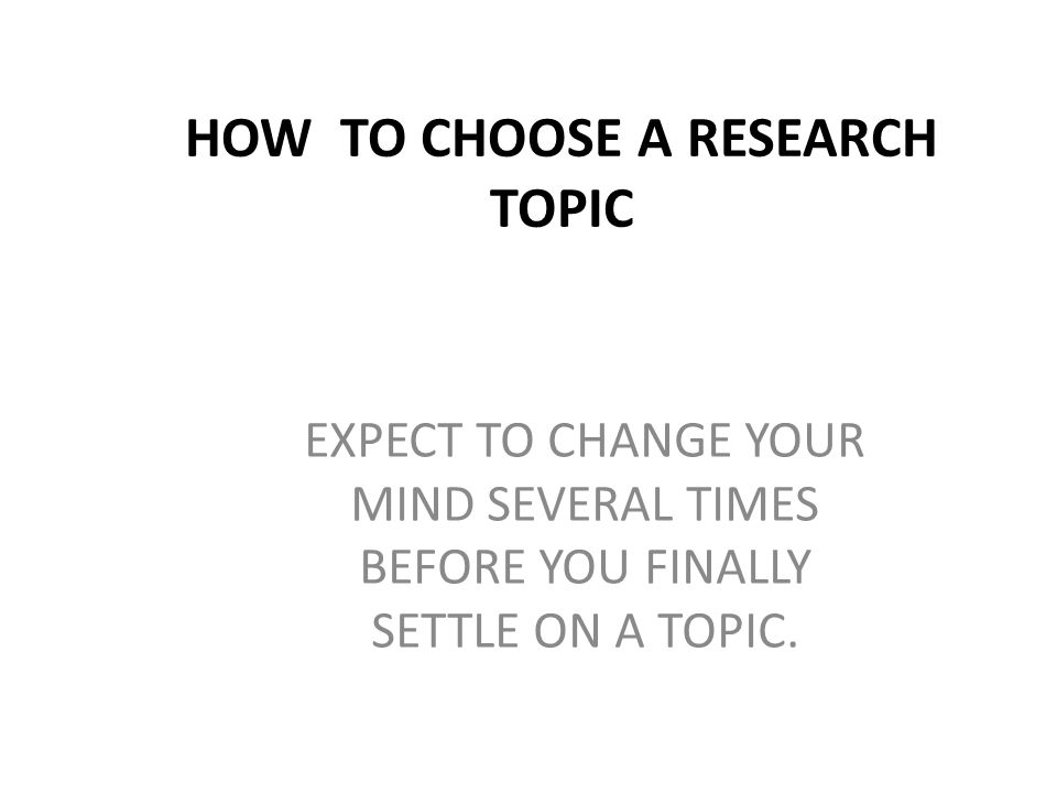 EXPECT TO CHANGE YOUR MIND SEVERAL TIMES BEFORE YOU FINALLY SETTLE ON A TOPIC.