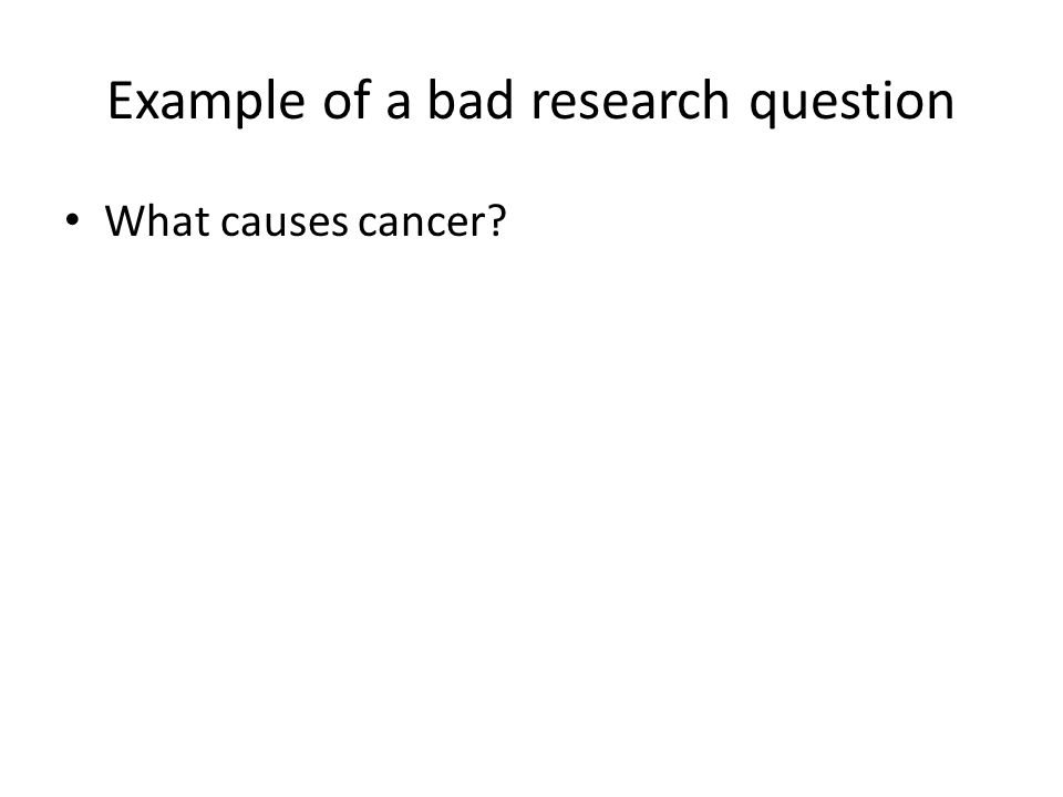 Example of a bad research question What causes cancer