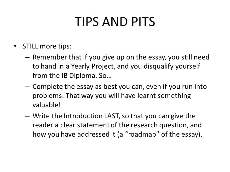 TIPS AND PITS STILL more tips: – Remember that if you give up on the essay, you still need to hand in a Yearly Project, and you disqualify yourself from the IB Diploma.