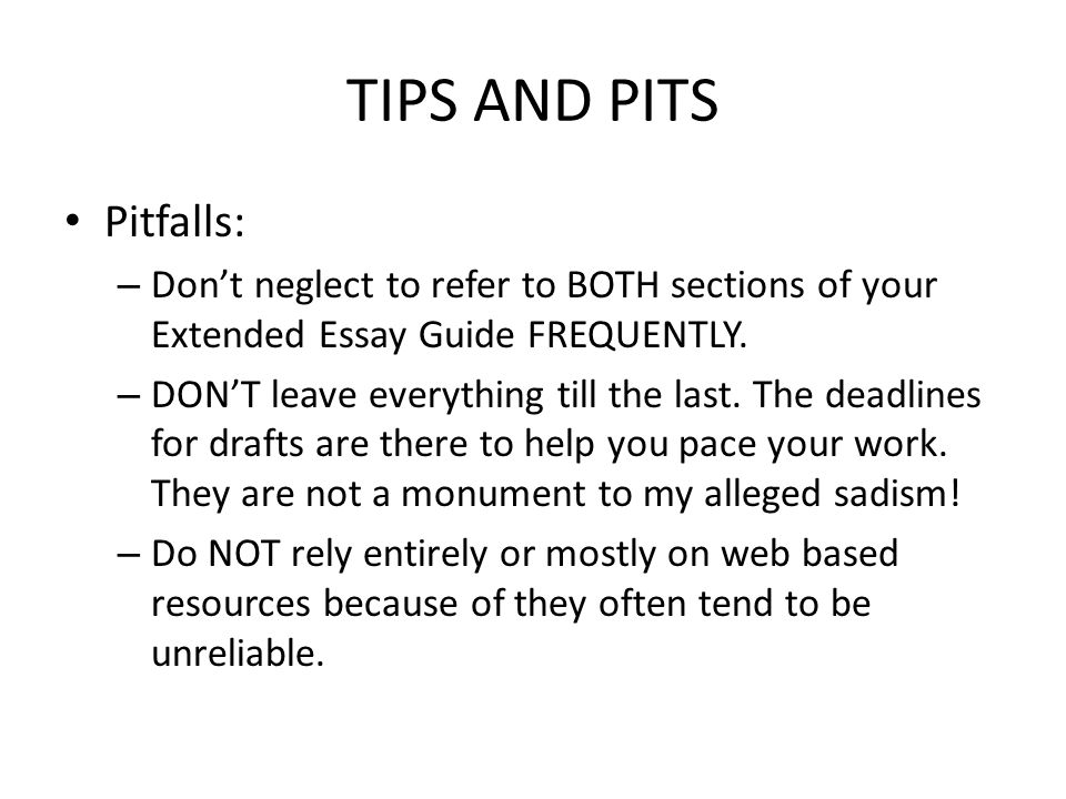 TIPS AND PITS Pitfalls: – Don't neglect to refer to BOTH sections of your Extended Essay Guide FREQUENTLY.